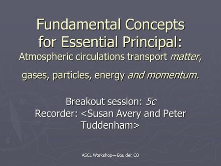 ASCL Workshop— Boulder, CO Fundamental Concepts for Essential Principal: Atmospheric circulations transport matter, gases, particles, energy and momentum.