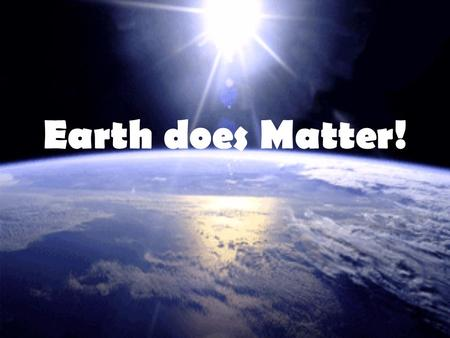 Earth does Matter!. The earth is a big spherical object where the composition of everything inside it seems to be a mystery. As we go on with our trip.