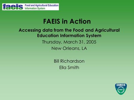 FAEIS in Action Accessing data from the Food and Agricultural Education Information System Thursday, March 31, 2005 New Orleans, LA Bill Richardson Ella.