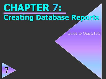 1 Guide to Oracle10G CHAPTER 7: Creating Database Reports 7.