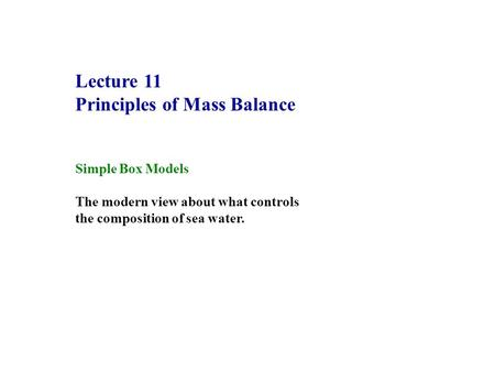 Lecture 11 Principles of Mass Balance Simple Box Models The modern view about what controls the composition of sea water.