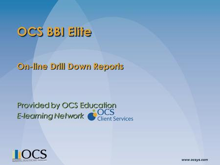 Www.ocsys.com OCS BBI Elite On-line Drill Down Reports Provided by OCS Education E-learning Network On-line Drill Down Reports Provided by OCS Education.