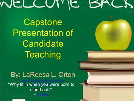 "Capstone Presentation of Candidate Teaching By: LaReesa L. Orton Visit My Website ""Why fit in when you were born to stand."