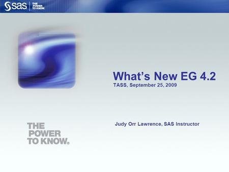 What's New EG 4.2 TASS, September 25, 2009 Judy Orr Lawrence, SAS Instructor.