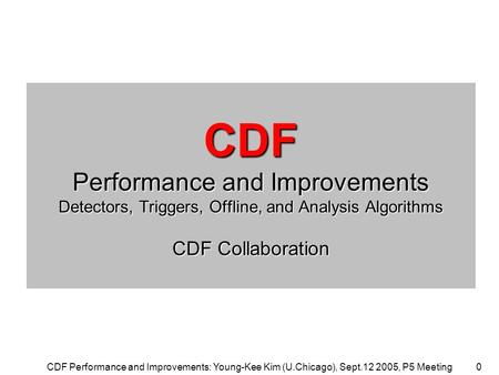 CDF Performance and Improvements: Young-Kee Kim (U.Chicago), Sept.12 2005, P5 Meeting0 CDF Performance and Improvements Detectors, Triggers, Offline, and.