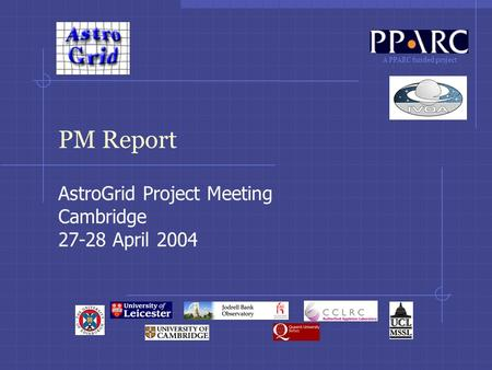 A PPARC funded project PM Report AstroGrid Project Meeting Cambridge 27-28 April 2004.