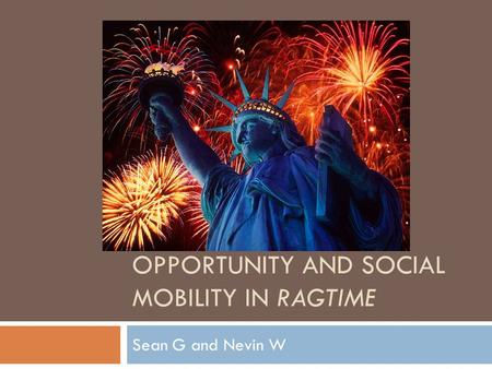 OPPORTUNITY AND SOCIAL MOBILITY IN RAGTIME Sean G and Nevin W.