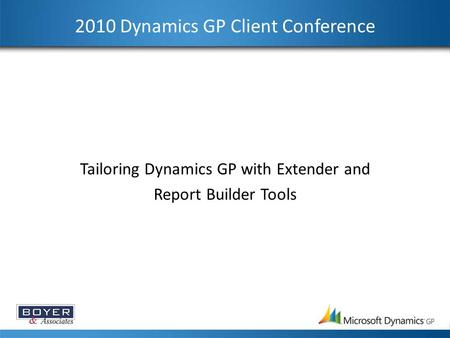 2010 Dynamics GP Client Conference Tailoring Dynamics GP with Extender and Report Builder Tools.