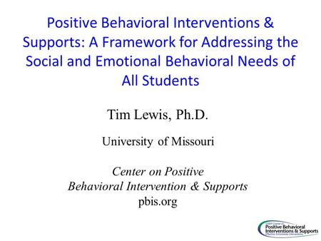 Positive Behavioral Interventions & Supports: A Framework for Addressing the Social and Emotional Behavioral Needs of All Students Tim Lewis, Ph.D. University.