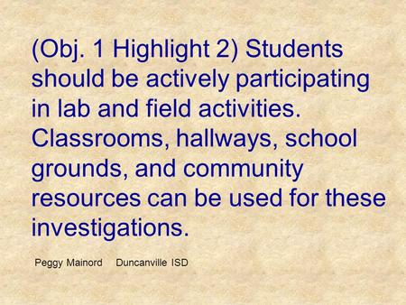 (Obj. 1 Highlight 2) Students should be actively participating in lab and field activities. Classrooms, hallways, school grounds, and community resources.