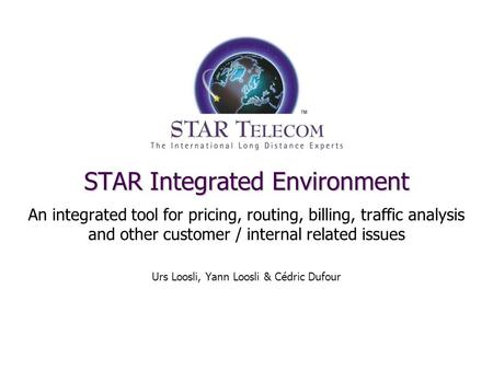 STAR Integrated Environment An integrated tool for pricing, routing, billing, traffic analysis and other customer / internal related issues Urs Loosli,
