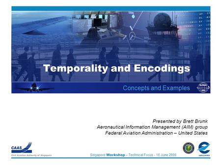 Singapore Workshop – Technical Focus - 16 June 2008 Temporality and Encodings Concepts and Examples Presented by Brett Brunk Aeronautical Information Management.