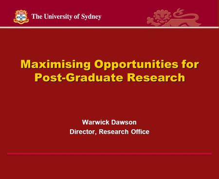 Maximising Opportunities for Post-Graduate Research Warwick Dawson Director, Research Office.