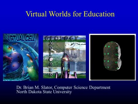 Dr. Brian M. Slator, Computer Science Department North Dakota State University Virtual Worlds for Education.