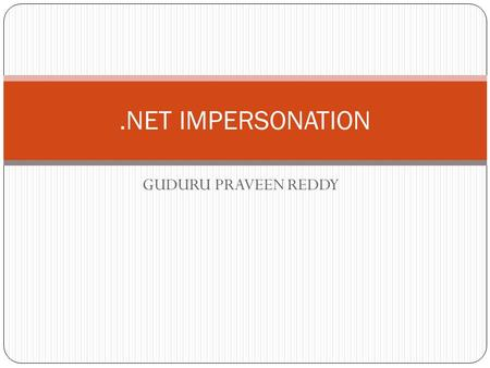 GUDURU PRAVEEN REDDY.NET IMPERSONATION. Contents Introduction Impersonation Enabled Impersonation Disabled Impersonation Class Libraries Impersonation.