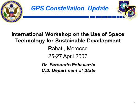 1 GPS Constellation Update International Workshop on the Use of Space Technology for Sustainable Development Rabat, Morocco 25-27 April 2007 Dr. Fernando.