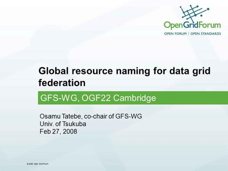 © 2006 Open Grid Forum Global resource naming for data grid federation GFS-WG, OGF22 Cambridge Osamu Tatebe, co-chair of GFS-WG Univ. of Tsukuba Feb 27,