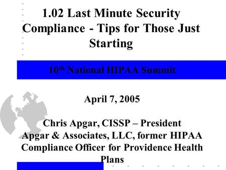 1 1.02 Last Minute Security Compliance - Tips for Those Just Starting 10 th National HIPAA Summit April 7, 2005 Chris Apgar, CISSP – President Apgar &