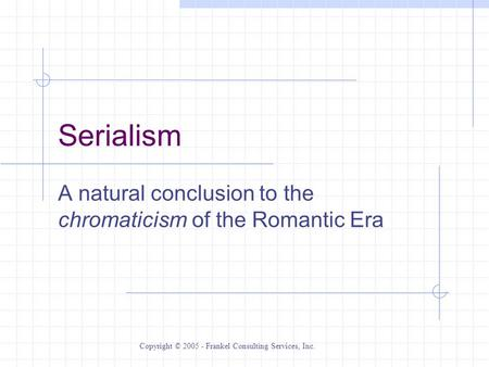 Serialism A natural conclusion to the chromaticism of the Romantic Era Copyright © 2005 - Frankel Consulting Services, Inc.