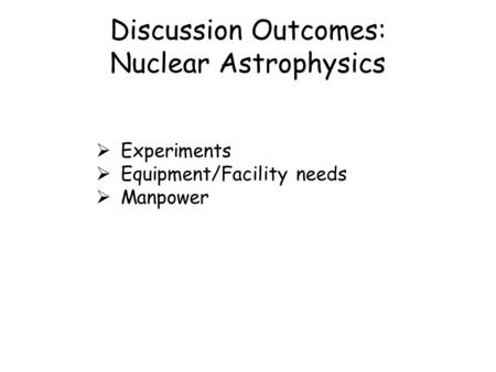 Discussion Outcomes: Nuclear Astrophysics  Experiments  Equipment/Facility needs  Manpower.