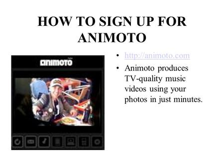 HOW TO SIGN UP FOR ANIMOTO  Animoto produces TV-quality music videos using your photos in just minutes.