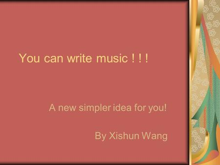 You can write music ! ! ! A new simpler idea for you! By Xishun Wang.