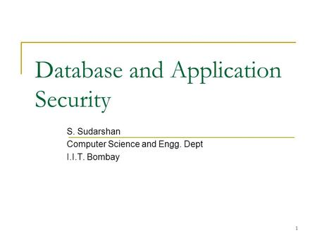 1 Database and Application Security S. Sudarshan Computer Science and Engg. Dept I.I.T. Bombay.
