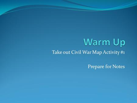 Take out Civil War Map Activity #1 Prepare for Notes.