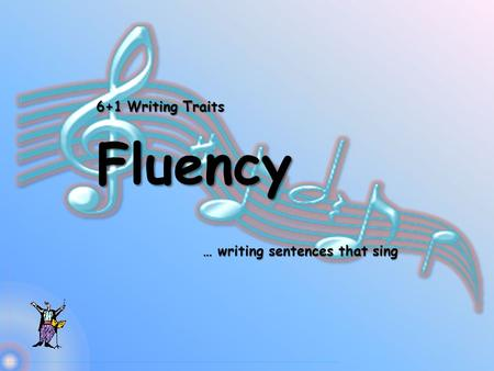 6+1 Writing Traits Fluency … writing sentences that sing.