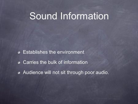 Sound Information Establishes the environment Carries the bulk of information Audience will not sit through poor audio.