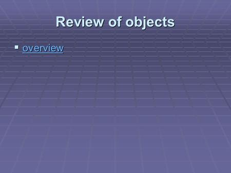 Review of objects  overview overview. Class of objects  Attributes/ methods.