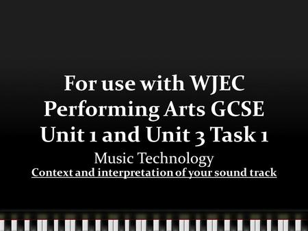 For use with WJEC Performing Arts GCSE Unit 1 and Unit 3 Task 1 Music Technology Context and interpretation of your sound track.