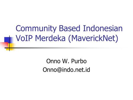 Community Based Indonesian VoIP Merdeka (MaverickNet) Onno W. Purbo