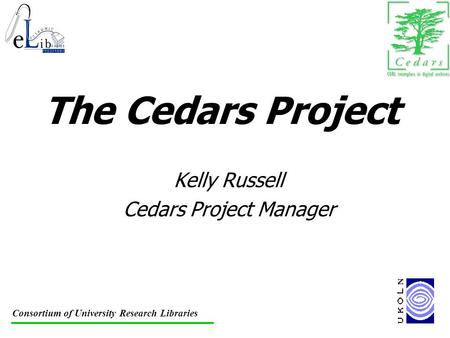 Consortium of University Research Libraries The Cedars Project Kelly Russell Cedars Project Manager.