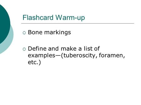 Flashcard Warm-up  Bone markings  Define and make a list of examples—(tuberoscity, foramen, etc.)