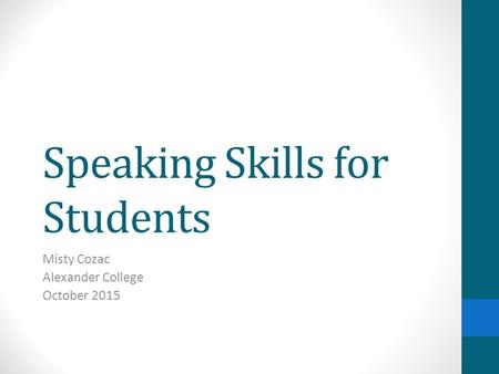 Speaking Skills for Students Misty Cozac Alexander College October 2015.