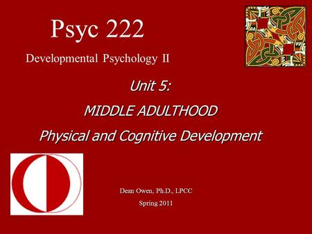 Psyc 222 Developmental Psychology II Dean Owen, Ph.D., LPCC Spring 2011 Unit 5: MIDDLE ADULTHOOD Physical and Cognitive Development.
