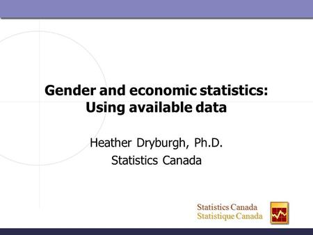 Statistics Canada Statistics Canada Statistique Canada Statistique Canada Gender and economic statistics: Using available data Heather Dryburgh, Ph.D.