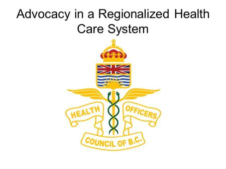 Advocacy in a Regionalized Health Care System. Overview BC and Canadian Context Advocacy Focus Tell our story with an emphasis on collaboration, partnerships,