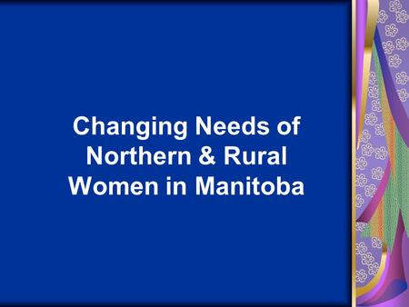 Changing Needs of Northern & Rural Women in Manitoba.