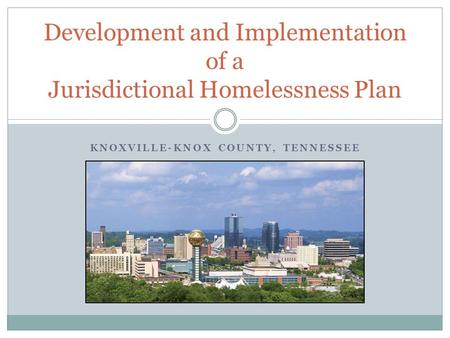KNOXVILLE-KNOX COUNTY, TENNESSEE Development and Implementation of a Jurisdictional Homelessness Plan.