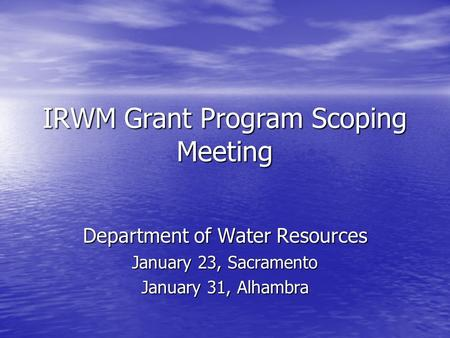 IRWM Grant Program Scoping Meeting Department of Water Resources January 23, Sacramento January 31, Alhambra.