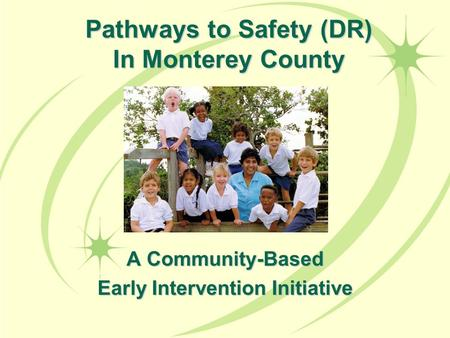 Pathways to Safety (DR) In Monterey County A Community-Based Early Intervention Initiative.