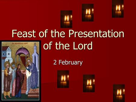 Feast of the Presentation of the Lord 2 February.