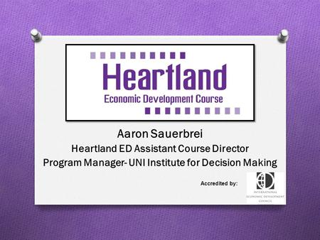 Aaron Sauerbrei Heartland ED Assistant Course Director Program Manager- UNI Institute for Decision Making Accredited by:
