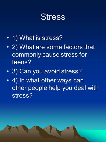 Stress 1) What is stress? 2) What are some factors that commonly cause stress for teens? 3) Can you avoid stress? 4) In what other ways can other people.