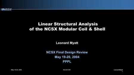 May 19-20, 2004NCSX FDRLeonard Myatt 1 Linear Structural Analysis of the NCSX Modular Coil & Shell Leonard Myatt NCSX Final Design Review May 19-20, 2004.