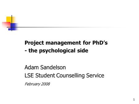 1 Project management for PhD's - the psychological side Adam Sandelson LSE Student Counselling Service February 2008.