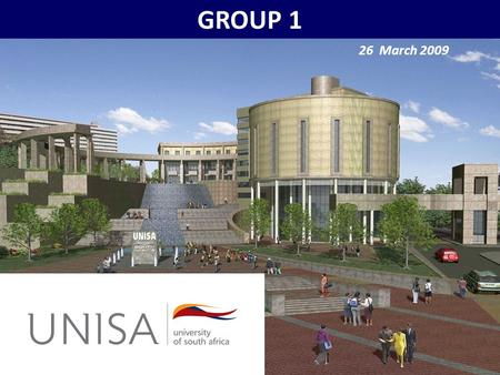 GROUP 1 26 March 2009. UNISA in the Higher Education Environment Dikeledi Mahlo Mtholeni Ngcobo Tintswalo Tivana Charnelle van der Bijl.