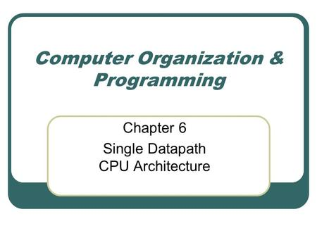 Computer Organization & Programming Chapter 6 Single Datapath CPU Architecture.